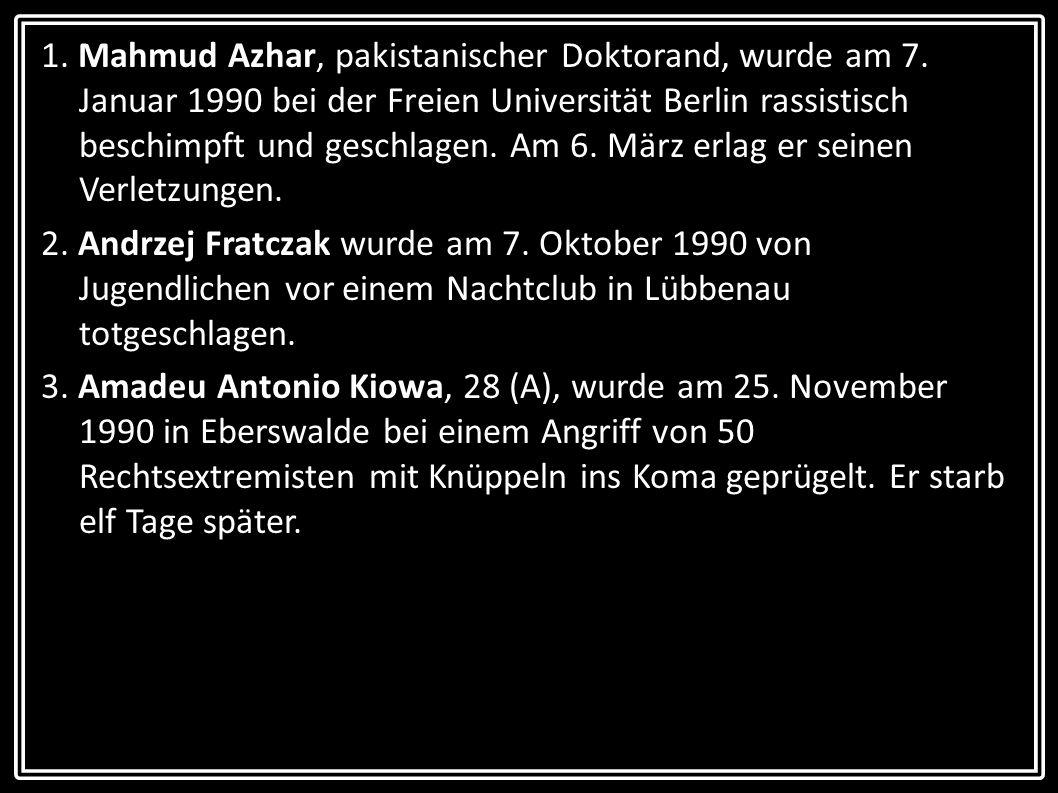 1. Mahmud Azhar, pakistanischer Doktorand, wurde am 7. Januar 1990 bei der Freien Universität Berlin rassistisch beschimpft und geschlagen. Am 6. März