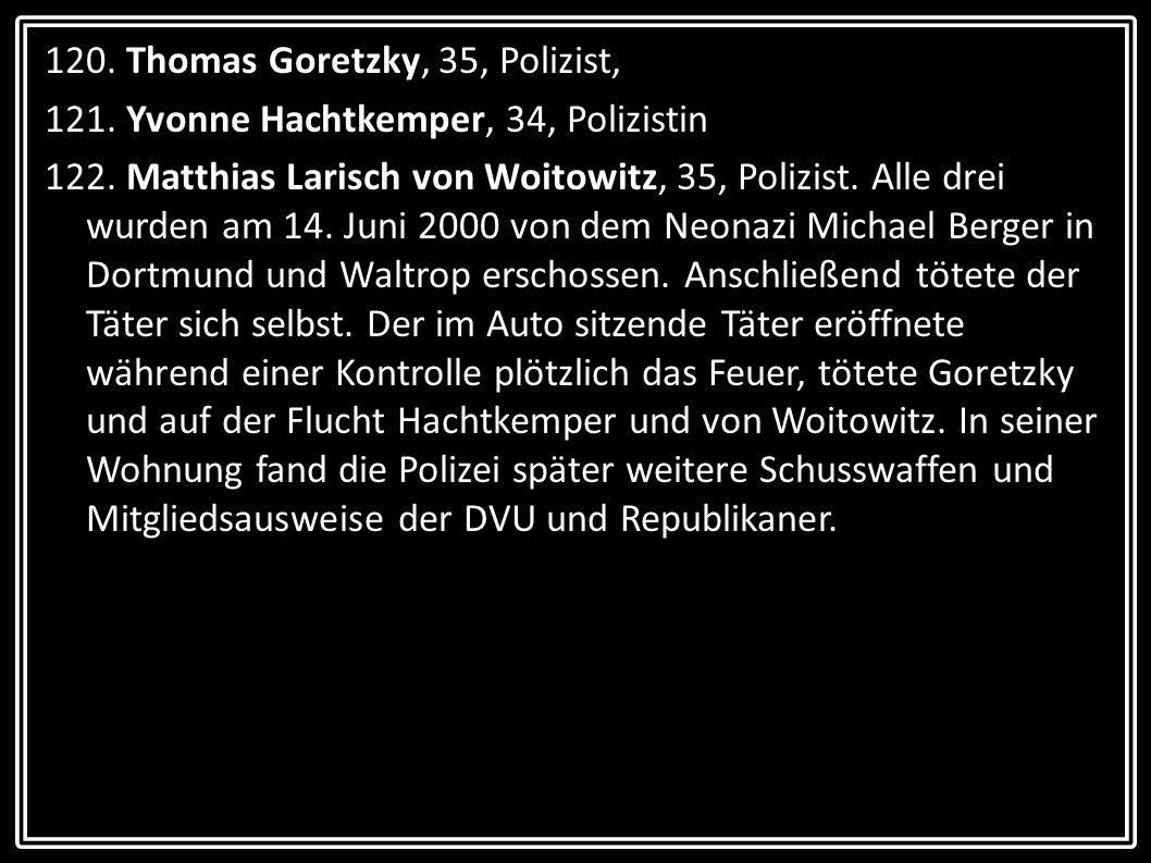 120. Thomas Goretzky, 35, Polizist, 121. Yvonne Hachtkemper, 34, Polizistin 122. Matthias Larisch von Woitowitz, 35, Polizist. Alle drei wurden am 14.
