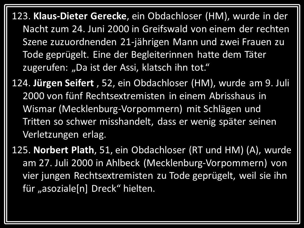 123. Klaus-Dieter Gerecke, ein Obdachloser (HM), wurde in der Nacht zum 24. Juni 2000 in Greifswald von einem der rechten Szene zuzuordnenden 21-jähri