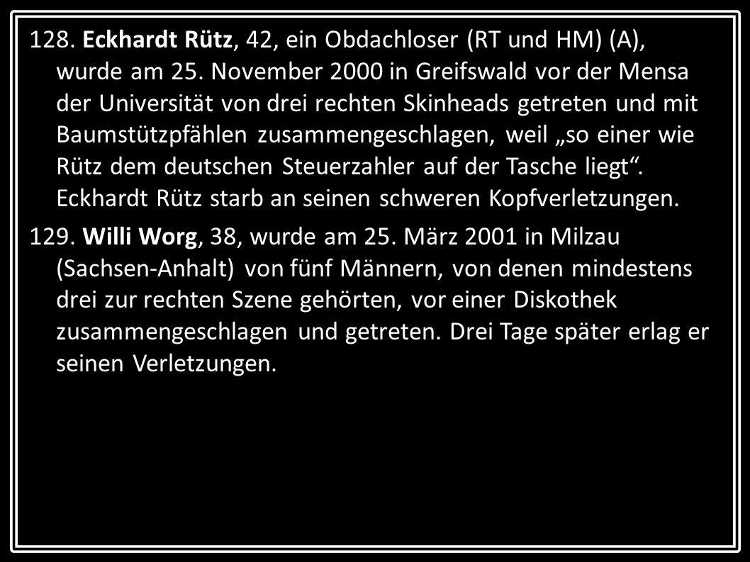 128. Eckhardt Rütz, 42, ein Obdachloser (RT und HM) (A), wurde am 25. November 2000 in Greifswald vor der Mensa der Universität von drei rechten Skinh