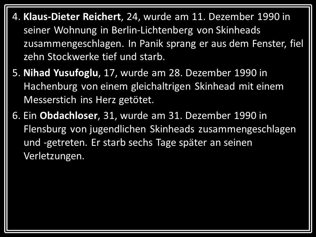 4. Klaus-Dieter Reichert, 24, wurde am 11. Dezember 1990 in seiner Wohnung in Berlin-Lichtenberg von Skinheads zusammengeschlagen. In Panik sprang er