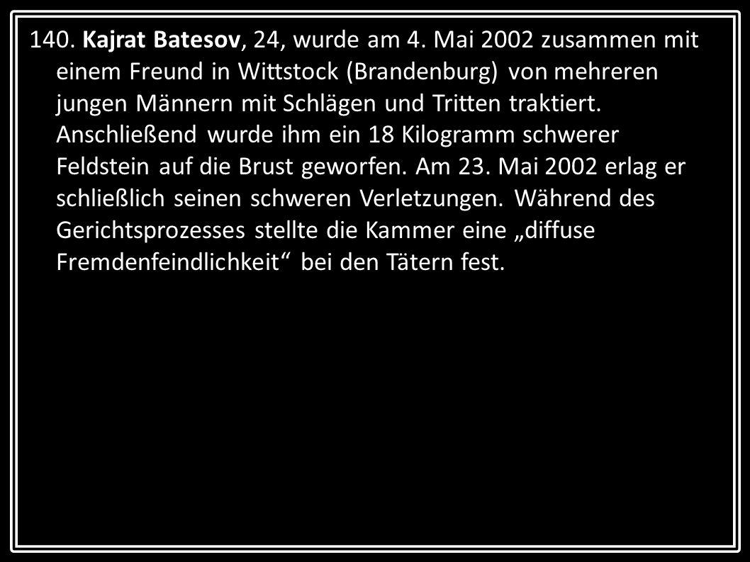 140. Kajrat Batesov, 24, wurde am 4. Mai 2002 zusammen mit einem Freund in Wittstock (Brandenburg) von mehreren jungen Männern mit Schlägen und Tritte