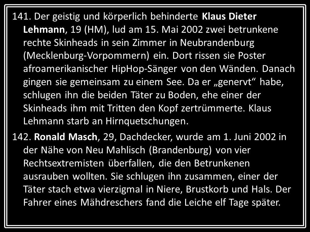 141. Der geistig und körperlich behinderte Klaus Dieter Lehmann, 19 (HM), lud am 15. Mai 2002 zwei betrunkene rechte Skinheads in sein Zimmer in Neubr