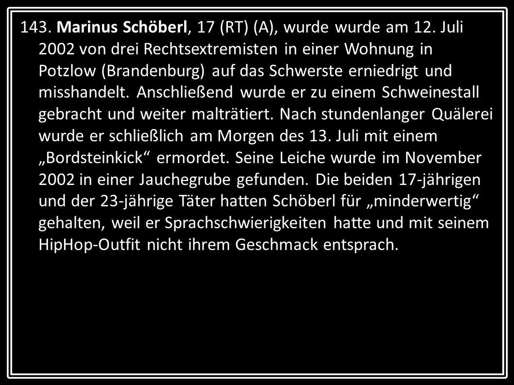 143. Marinus Schöberl, 17 (RT) (A), wurde wurde am 12. Juli 2002 von drei Rechtsextremisten in einer Wohnung in Potzlow (Brandenburg) auf das Schwerst
