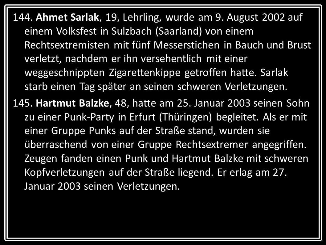 144. Ahmet Sarlak, 19, Lehrling, wurde am 9. August 2002 auf einem Volksfest in Sulzbach (Saarland) von einem Rechtsextremisten mit fünf Messerstichen