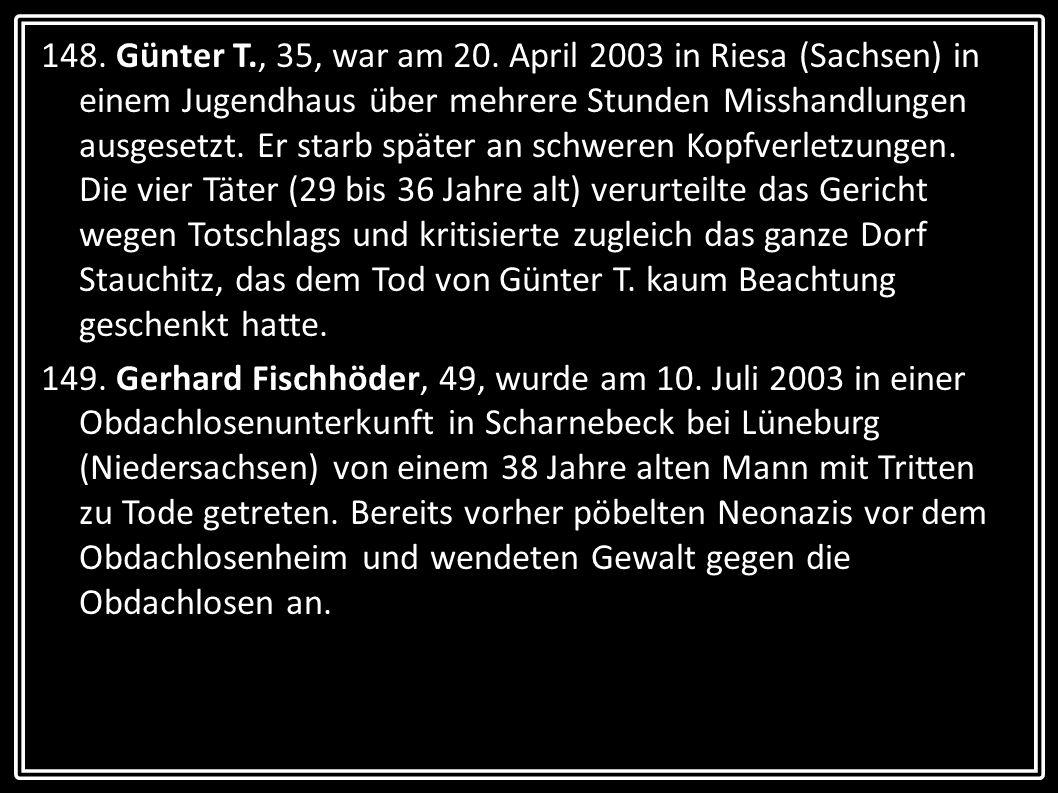 148. Günter T., 35, war am 20. April 2003 in Riesa (Sachsen) in einem Jugendhaus über mehrere Stunden Misshandlungen ausgesetzt. Er starb später an sc