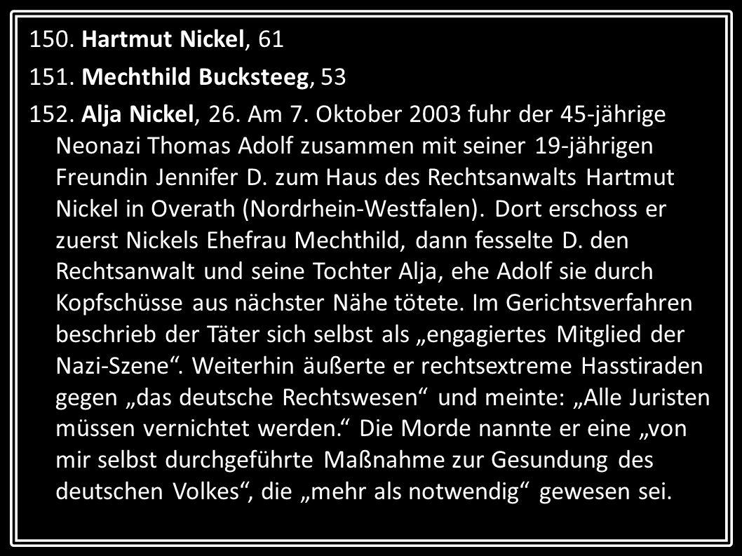 150. Hartmut Nickel, 61 151. Mechthild Bucksteeg, 53 152. Alja Nickel, 26. Am 7. Oktober 2003 fuhr der 45-jährige Neonazi Thomas Adolf zusammen mit se