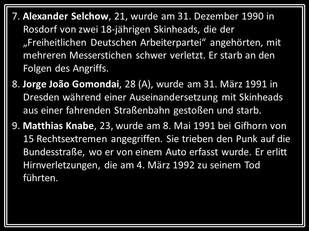 7. Alexander Selchow, 21, wurde am 31. Dezember 1990 in Rosdorf von zwei 18-jährigen Skinheads, die der Freiheitlichen Deutschen Arbeiterpartei angehö