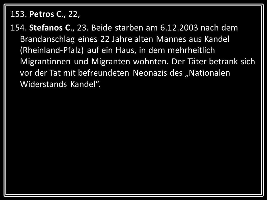 153. Petros C., 22, 154. Stefanos C., 23. Beide starben am 6.12.2003 nach dem Brandanschlag eines 22 Jahre alten Mannes aus Kandel (Rheinland-Pfalz) a