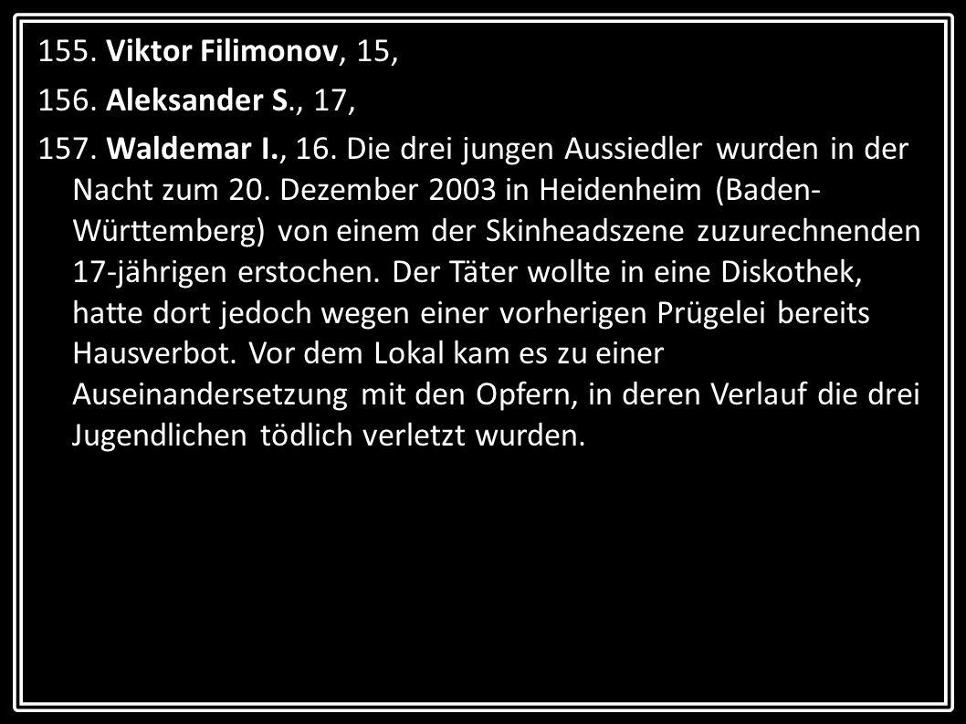 155. Viktor Filimonov, 15, 156. Aleksander S., 17, 157. Waldemar I., 16. Die drei jungen Aussiedler wurden in der Nacht zum 20. Dezember 2003 in Heide