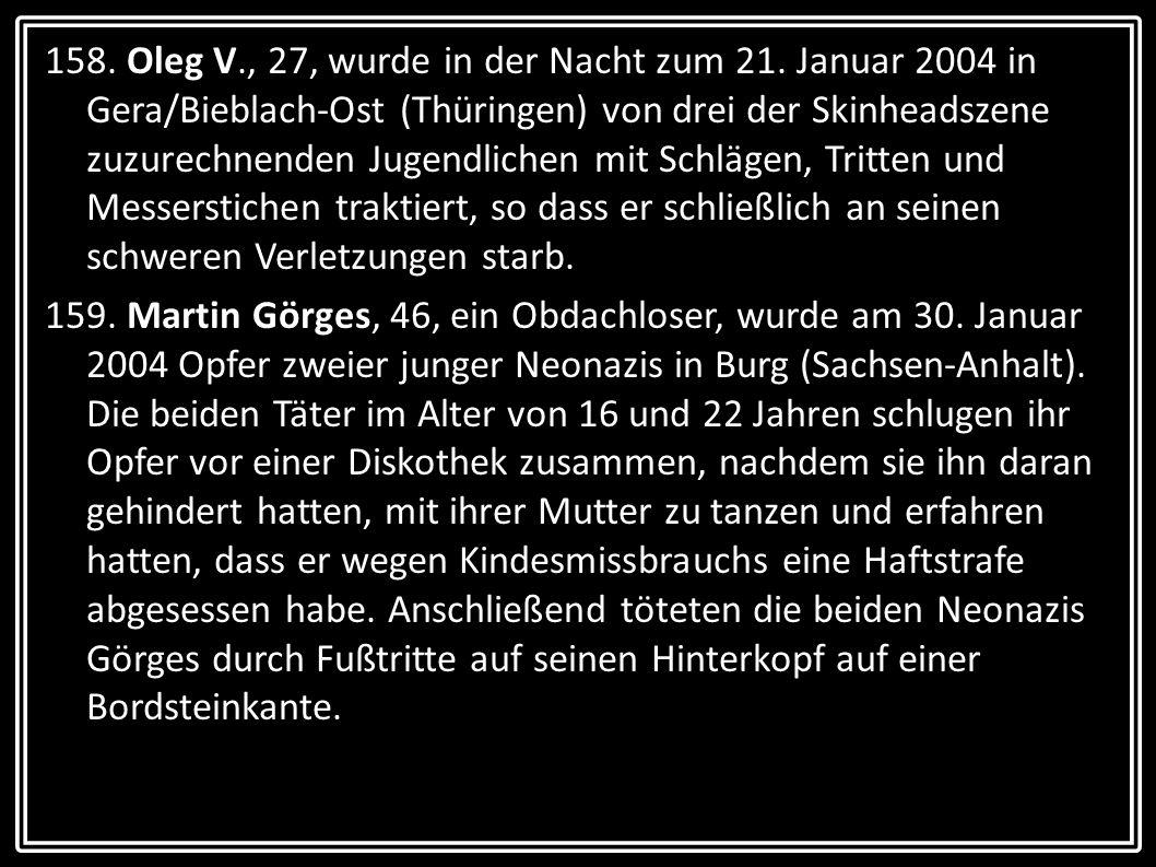 158. Oleg V., 27, wurde in der Nacht zum 21. Januar 2004 in Gera/Bieblach-Ost (Thüringen) von drei der Skinheadszene zuzurechnenden Jugendlichen mit S