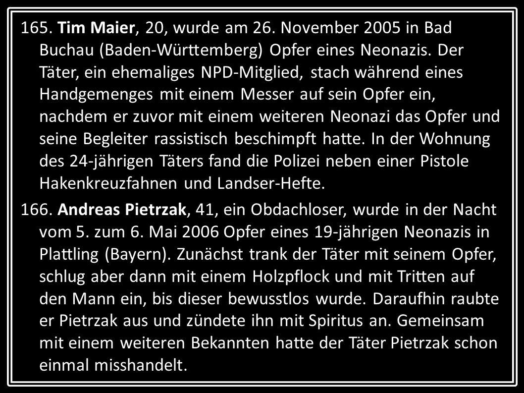 165. Tim Maier, 20, wurde am 26. November 2005 in Bad Buchau (Baden-Württemberg) Opfer eines Neonazis. Der Täter, ein ehemaliges NPD-Mitglied, stach w