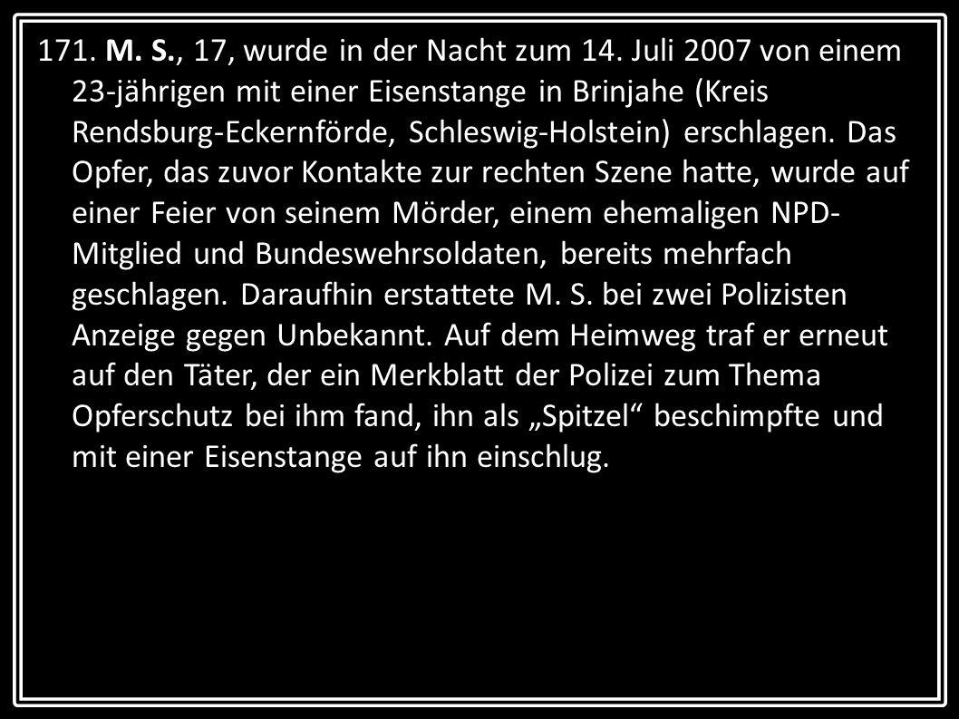 171. M. S., 17, wurde in der Nacht zum 14. Juli 2007 von einem 23-jährigen mit einer Eisenstange in Brinjahe (Kreis Rendsburg-Eckernförde, Schleswig-H
