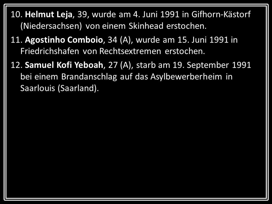 10. Helmut Leja, 39, wurde am 4. Juni 1991 in Gifhorn-Kästorf (Niedersachsen) von einem Skinhead erstochen. 11. Agostinho Comboio, 34 (A), wurde am 15