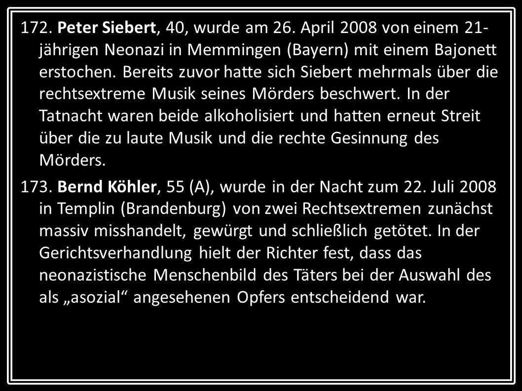 172. Peter Siebert, 40, wurde am 26. April 2008 von einem 21- jährigen Neonazi in Memmingen (Bayern) mit einem Bajonett erstochen. Bereits zuvor hatte