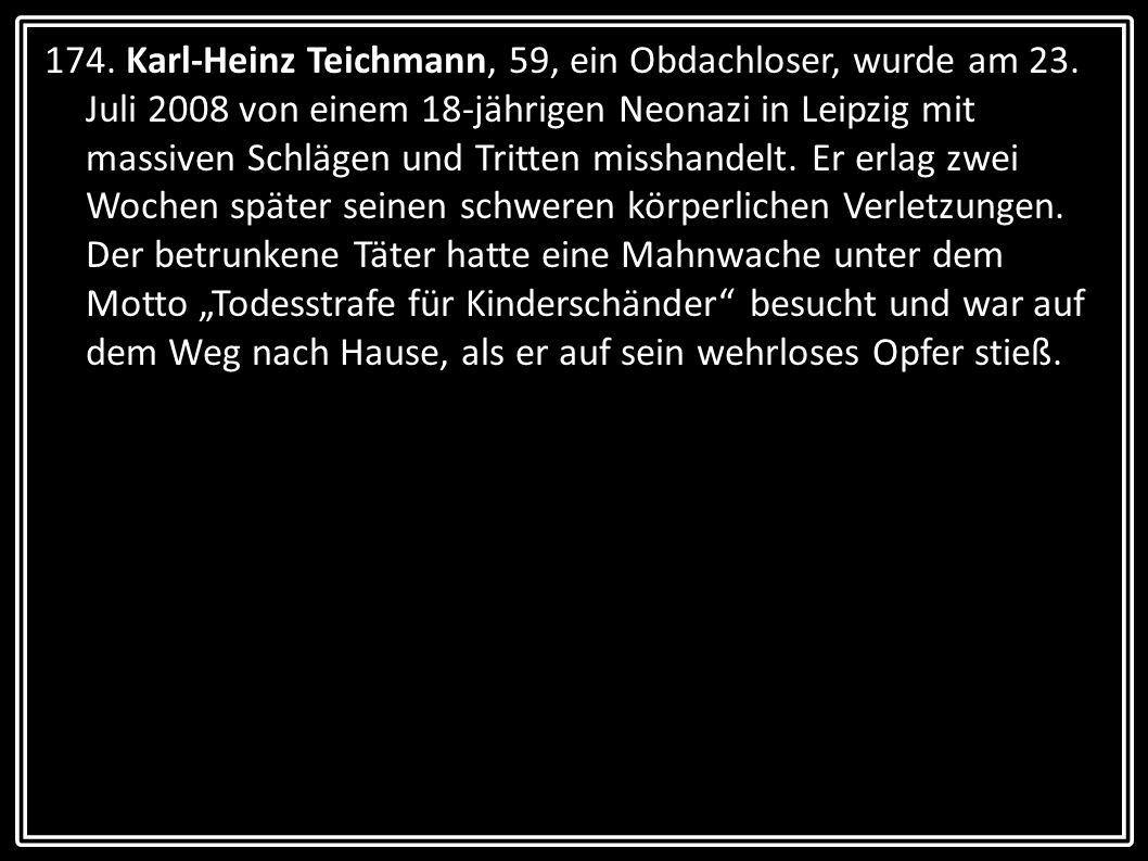 174. Karl-Heinz Teichmann, 59, ein Obdachloser, wurde am 23. Juli 2008 von einem 18-jährigen Neonazi in Leipzig mit massiven Schlägen und Tritten miss