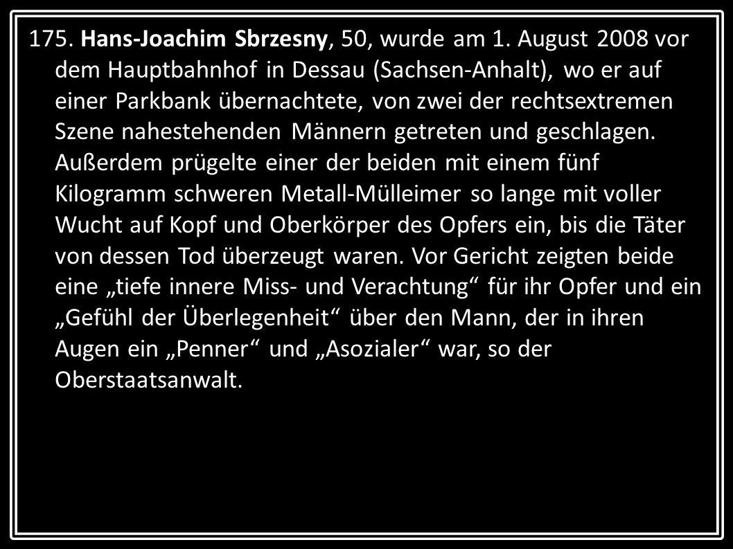 175. Hans-Joachim Sbrzesny, 50, wurde am 1. August 2008 vor dem Hauptbahnhof in Dessau (Sachsen-Anhalt), wo er auf einer Parkbank übernachtete, von zw