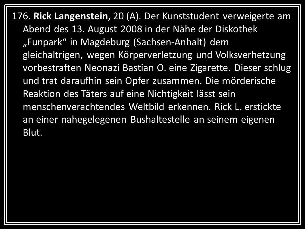 176. Rick Langenstein, 20 (A). Der Kunststudent verweigerte am Abend des 13. August 2008 in der Nähe der Diskothek Funpark in Magdeburg (Sachsen-Anhal