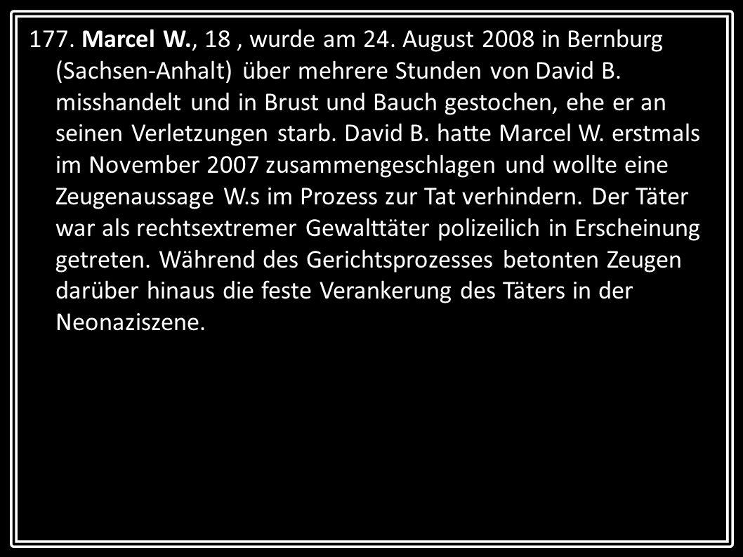 177. Marcel W., 18, wurde am 24. August 2008 in Bernburg (Sachsen-Anhalt) über mehrere Stunden von David B. misshandelt und in Brust und Bauch gestoch