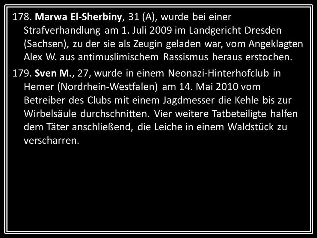 178. Marwa El-Sherbiny, 31 (A), wurde bei einer Strafverhandlung am 1. Juli 2009 im Landgericht Dresden (Sachsen), zu der sie als Zeugin geladen war,