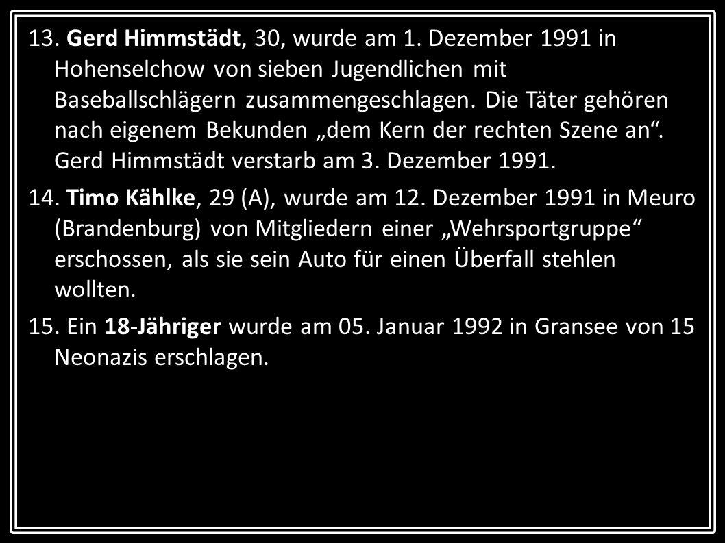 13. Gerd Himmstädt, 30, wurde am 1. Dezember 1991 in Hohenselchow von sieben Jugendlichen mit Baseballschlägern zusammengeschlagen. Die Täter gehören