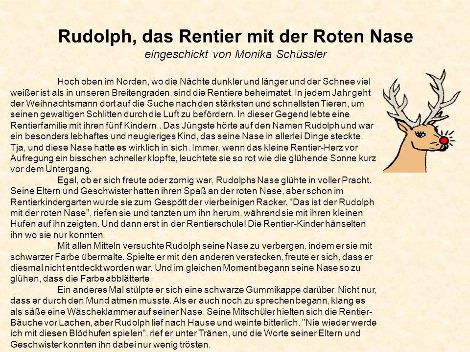 Rudolph, das Rentier mit der Roten Nase eingeschickt von Monika Schüssler Hoch oben im Norden, wo die Nächte dunkler und länger und der Schnee viel weißer ist als in unseren Breitengraden, sind die Rentiere beheimatet.
