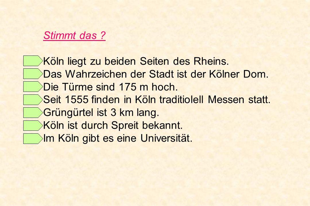 Stimmt das ? Köln liegt zu beiden Seiten des Rheins. Das Wahrzeichen der Stadt ist der Kölner Dom. Die Türme sind 175 m hoch. Seit 1555 finden in Köln