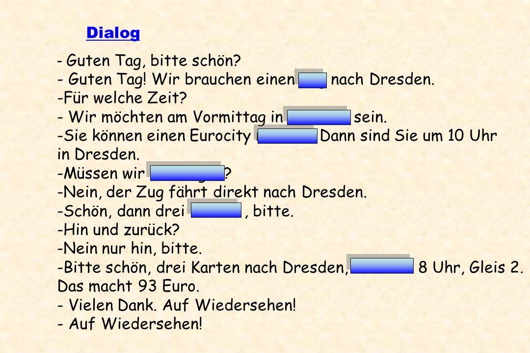 Dialog - Guten Tag, bitte schön? - Guten Tag! Wir brauchen einen Zug nach Dresden. -Für welche Zeit? - Wir möchten am Vormittag in Dresden sein. -Sie
