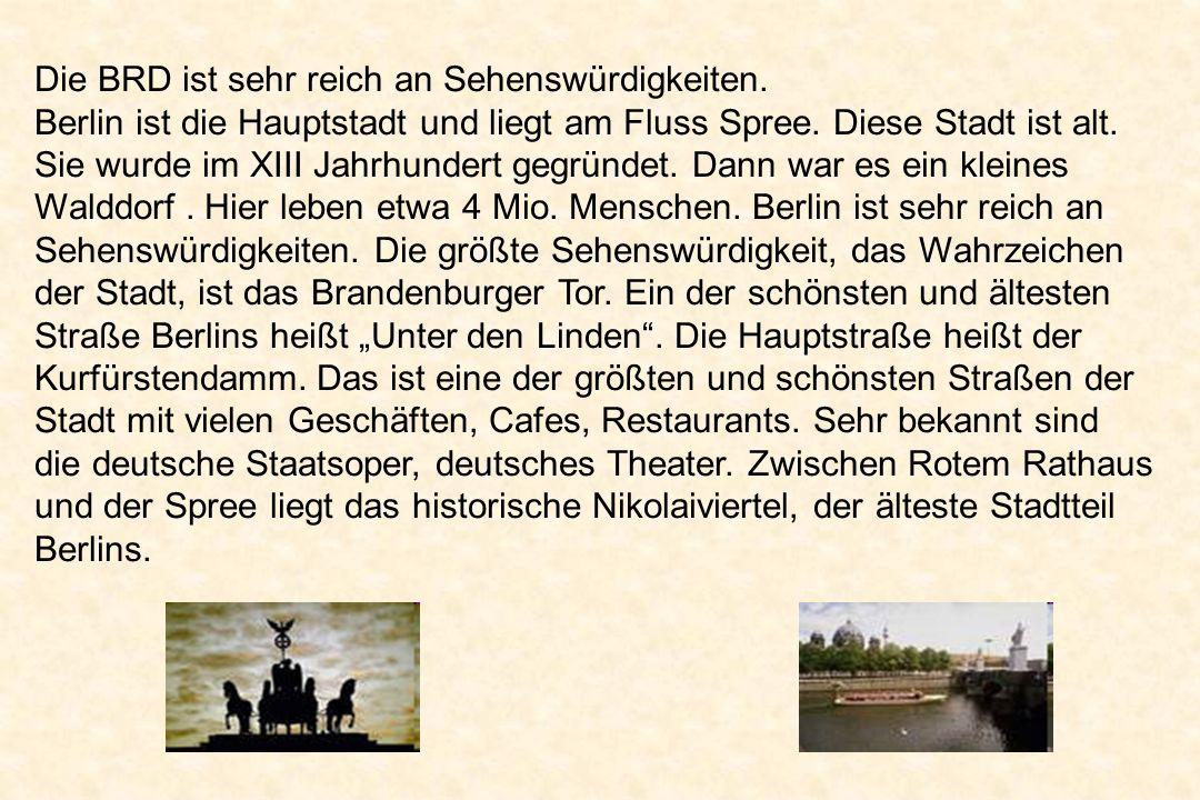 Die BRD ist sehr reich an Sehenswürdigkeiten. Berlin ist die Hauptstadt und liegt am Fluss Spree. Diese Stadt ist alt. Sie wurde im XIII Jahrhundert g