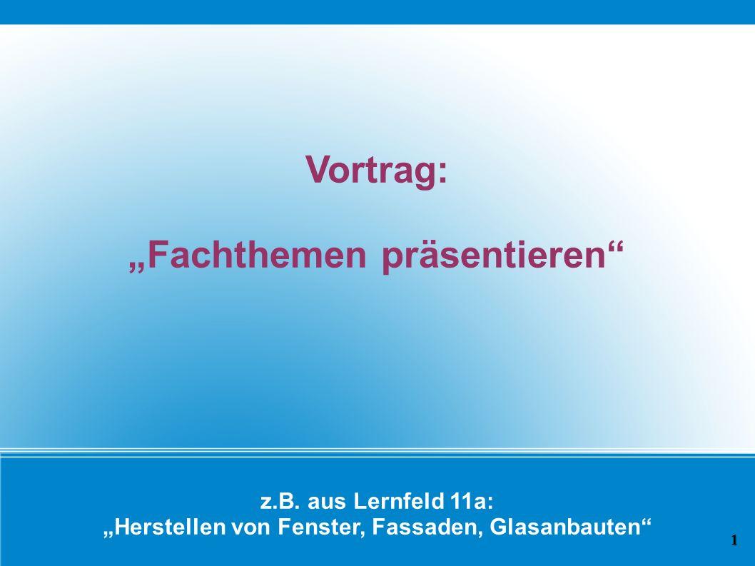 z.B. aus Lernfeld 11a: Herstellen von Fenster, Fassaden, Glasanbauten Vortrag: Fachthemen präsentieren 1