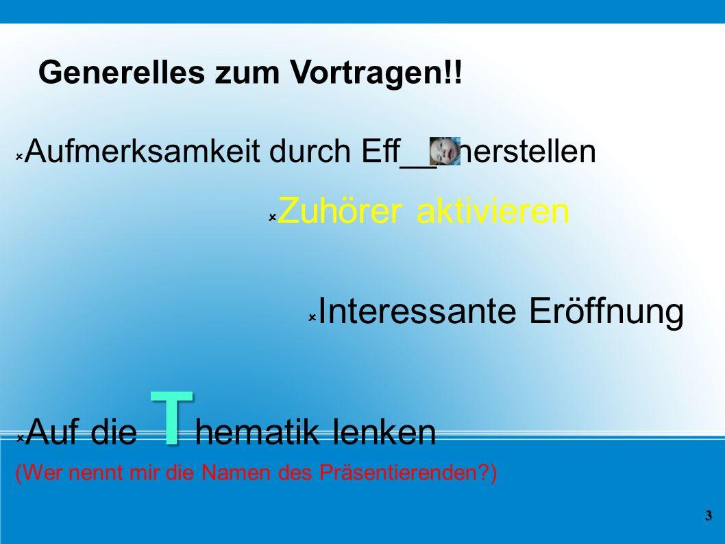 Generelles zum Vortragen!! Aufmerksamkeit durch Eff__t herstellen 3 Zuhörer aktivieren Interessante Eröffnung T Auf die T hematik lenken (Wer nennt mi