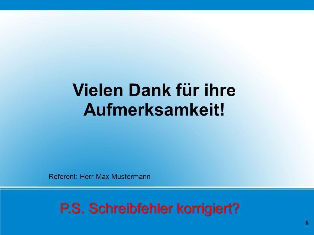 Vielen Dank für ihre Aufmerksamkeit! P.S. Schreibfehler korrigiert? 6 Referent: Herr Max Mustermann