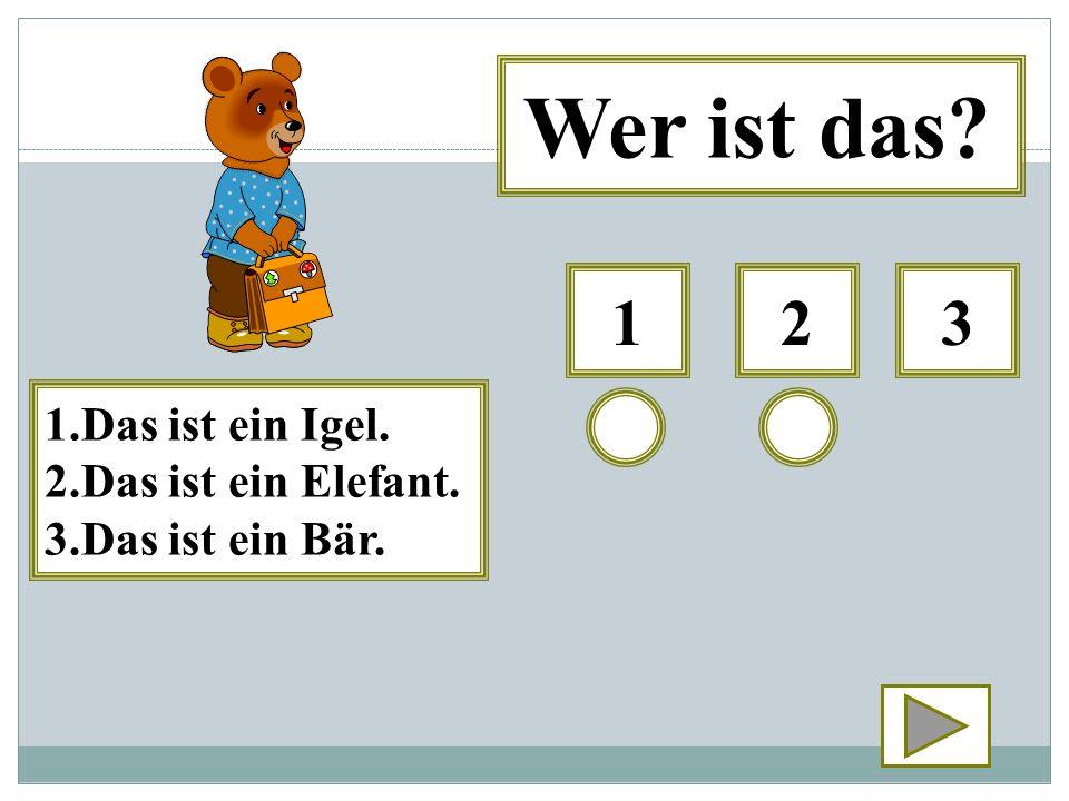 123 1.Das ist ein Igel. 2.Das ist ein Elefant. 3.Das ist ein Bär.