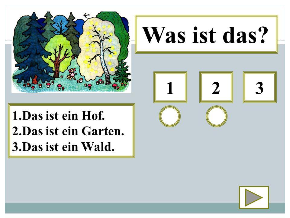 123 Was ist das? 1.Das ist ein Hof. 2.Das ist ein Garten. 3.Das ist ein Wald.
