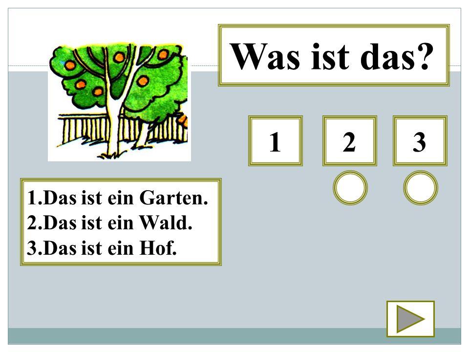 321 Was ist das? 1.Das ist ein Garten. 2.Das ist ein Wald. 3.Das ist ein Hof.