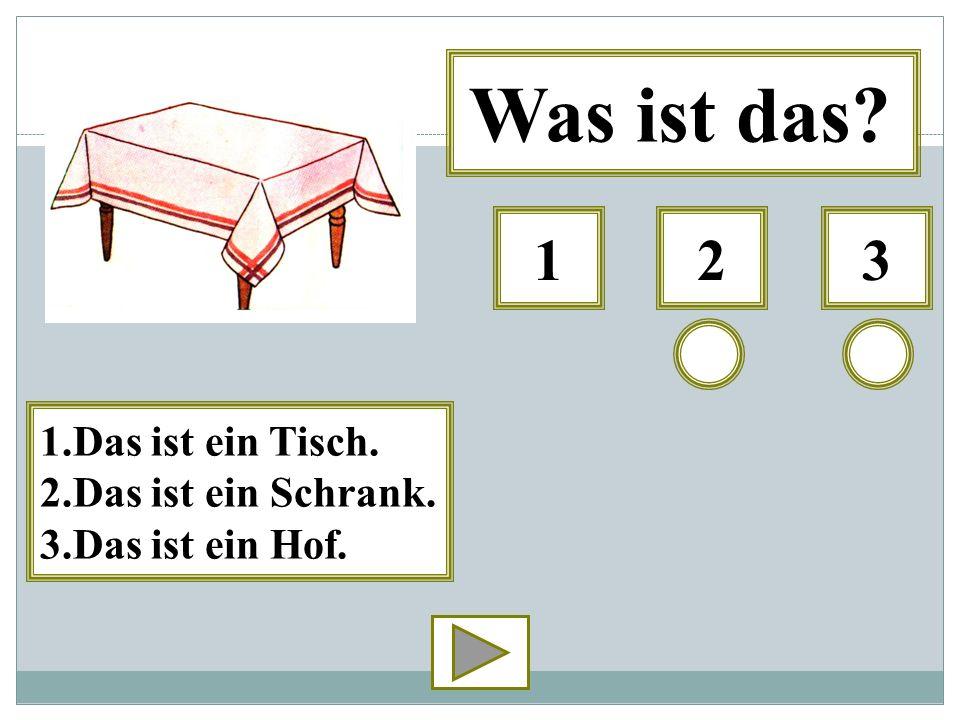 321 Was ist das? 1.Das ist ein Tisch. 2.Das ist ein Schrank. 3.Das ist ein Hof.