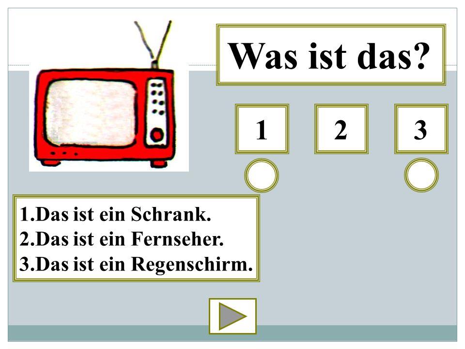 312 Was ist das? 1.Das ist ein Schrank. 2.Das ist ein Fernseher. 3.Das ist ein Regenschirm.