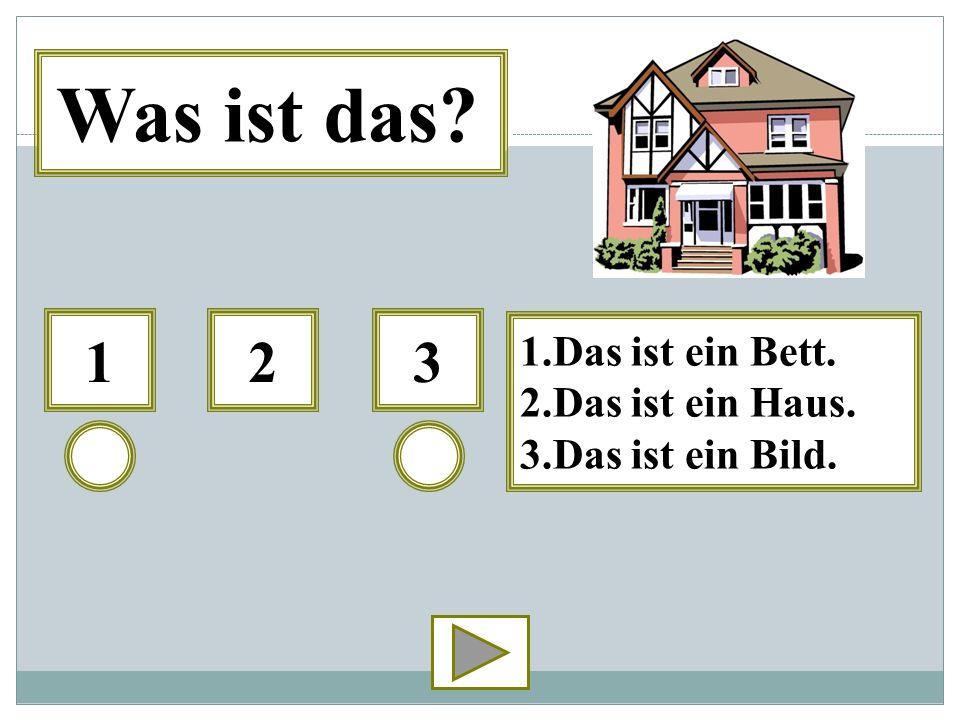 312 1.Das ist ein Bett. 2.Das ist ein Haus. 3.Das ist ein Bild. Was ist das?