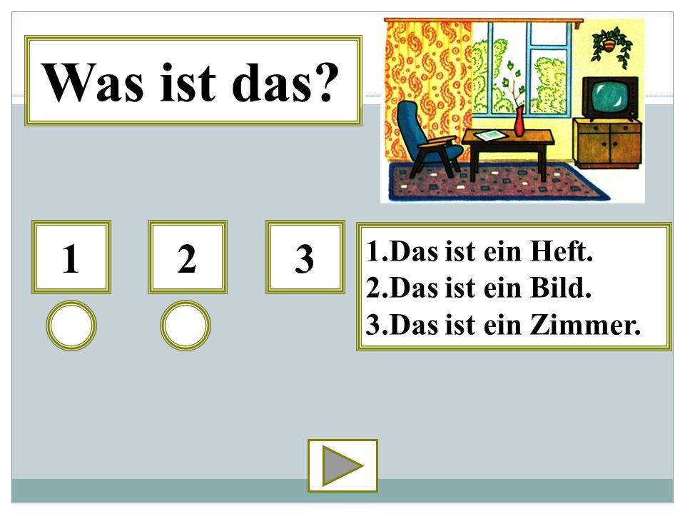 123 1.Das ist ein Heft. 2.Das ist ein Bild. 3.Das ist ein Zimmer. Was ist das?