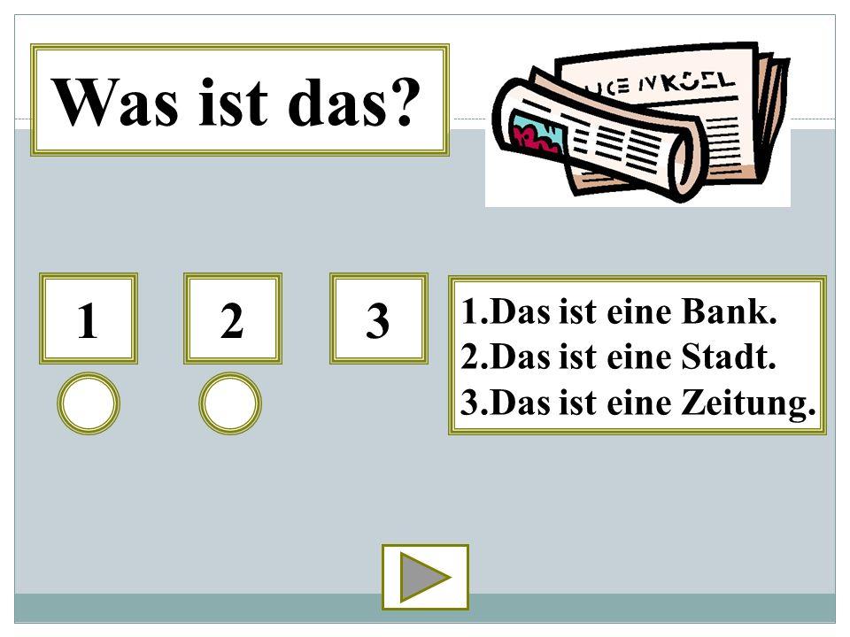 123 1.Das ist eine Bank. 2.Das ist eine Stadt. 3.Das ist eine Zeitung. Was ist das?