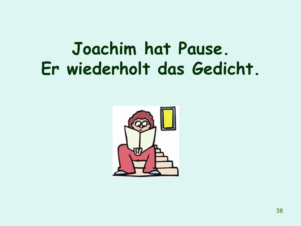 36 Joachim hat Pause. Er wiederholt das Gedicht.