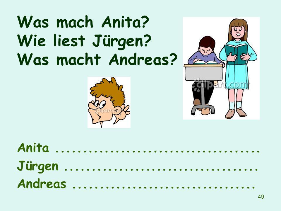 49 Was mach Anita? Wie liest Jürgen? Was macht Andreas? Anita...................................... Jürgen.................................... Andreas