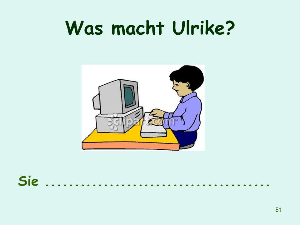 51 Was macht Ulrike? Sie.......................................