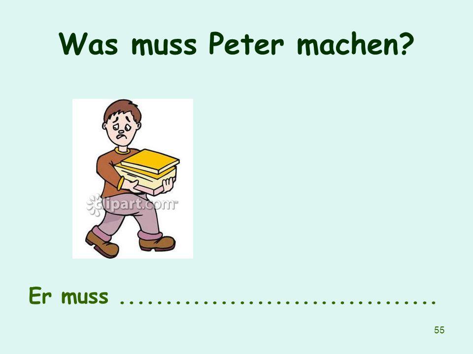 55 Was muss Peter machen? Er muss...................................