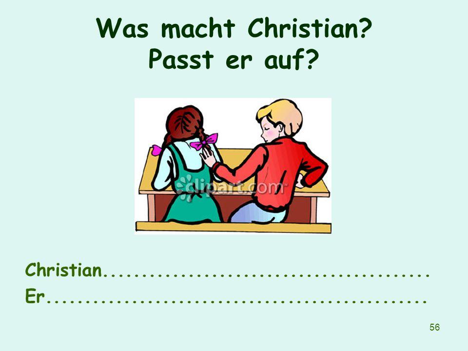 56 Was macht Christian? Passt er auf? Christian.......................................... Er.................................................