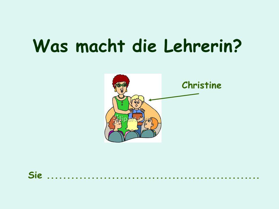 Was macht die Lehrerin? Sie..................................................... Christine