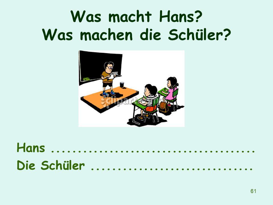 61 Was macht Hans? Was machen die Schüler? Hans....................................... Die Schüler...............................