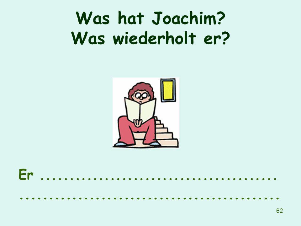 62 Was hat Joachim? Was wiederholt er? Er......................................................................................