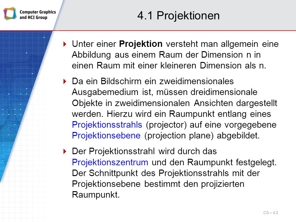 4.1 Projektionen Unter einer Projektion versteht man allgemein eine Abbildung aus einem Raum der Dimension n in einen Raum mit einer kleineren Dimensi