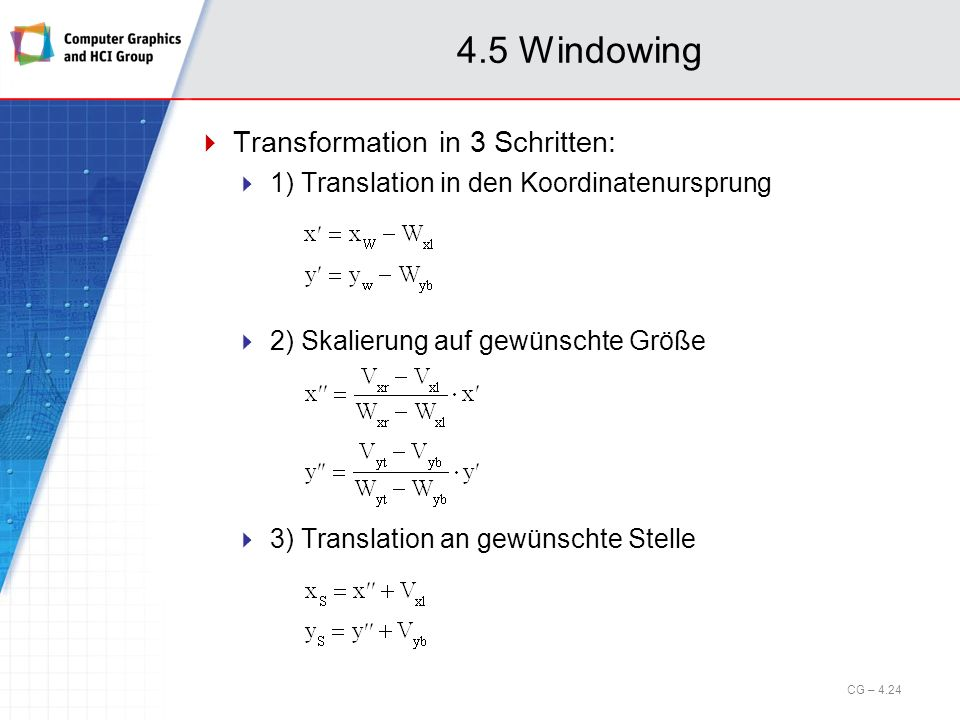 4.5 Windowing Transformation in 3 Schritten: 1) Translation in den Koordinatenursprung 2) Skalierung auf gewünschte Größe 3) Translation an gewünschte Stelle CG – 4.24